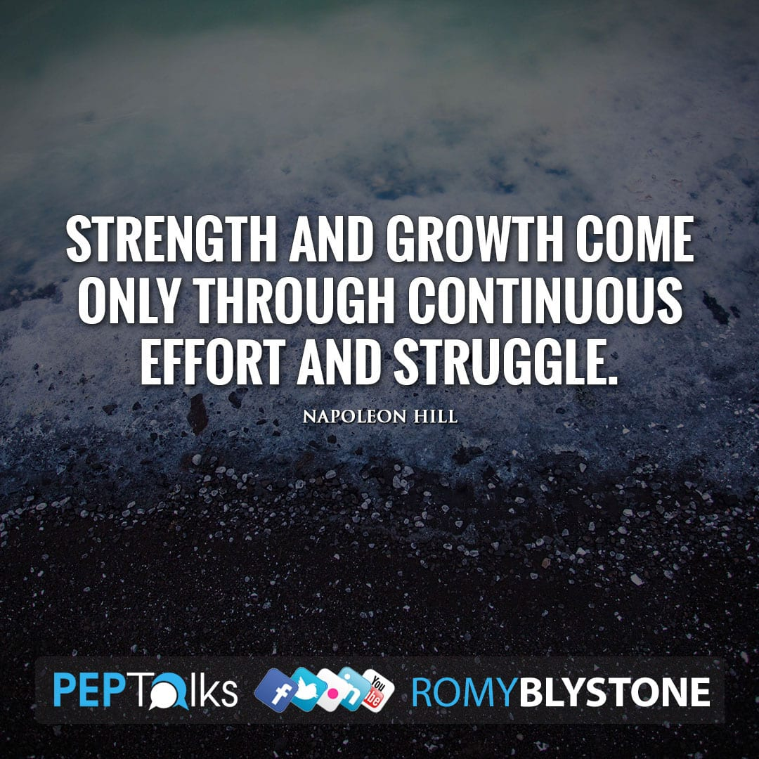 Strength and growth come only through continuous effort and struggle. by Napoleon Hill