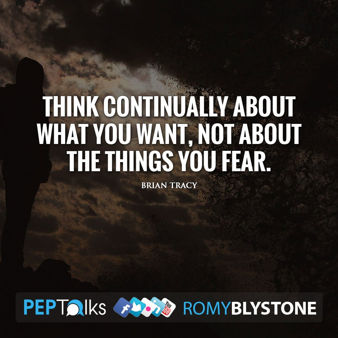 Think continually about what you want, not about the things you fear. by Brian Tracy