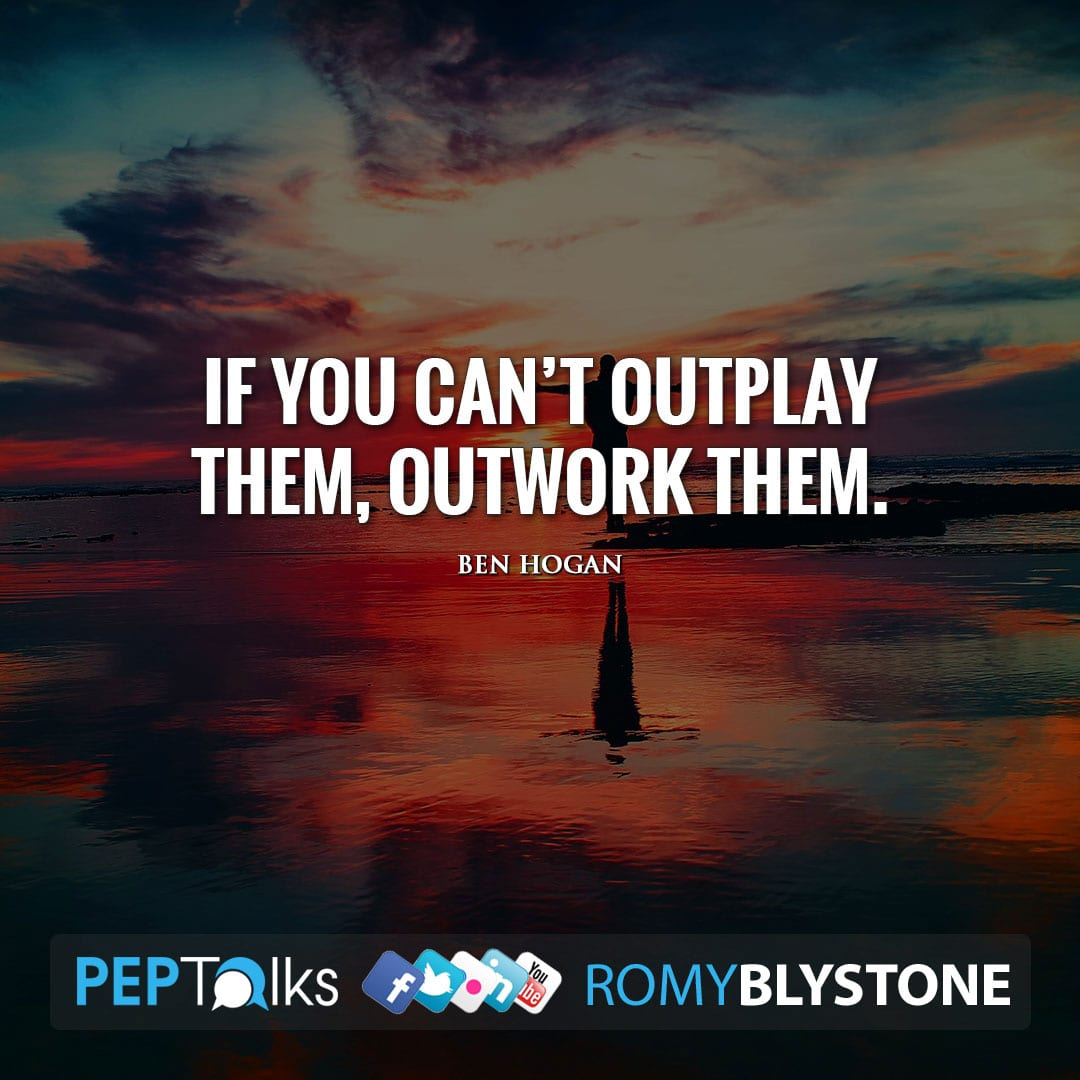 If you can't outplay them, outwork them. by Ben Hogan