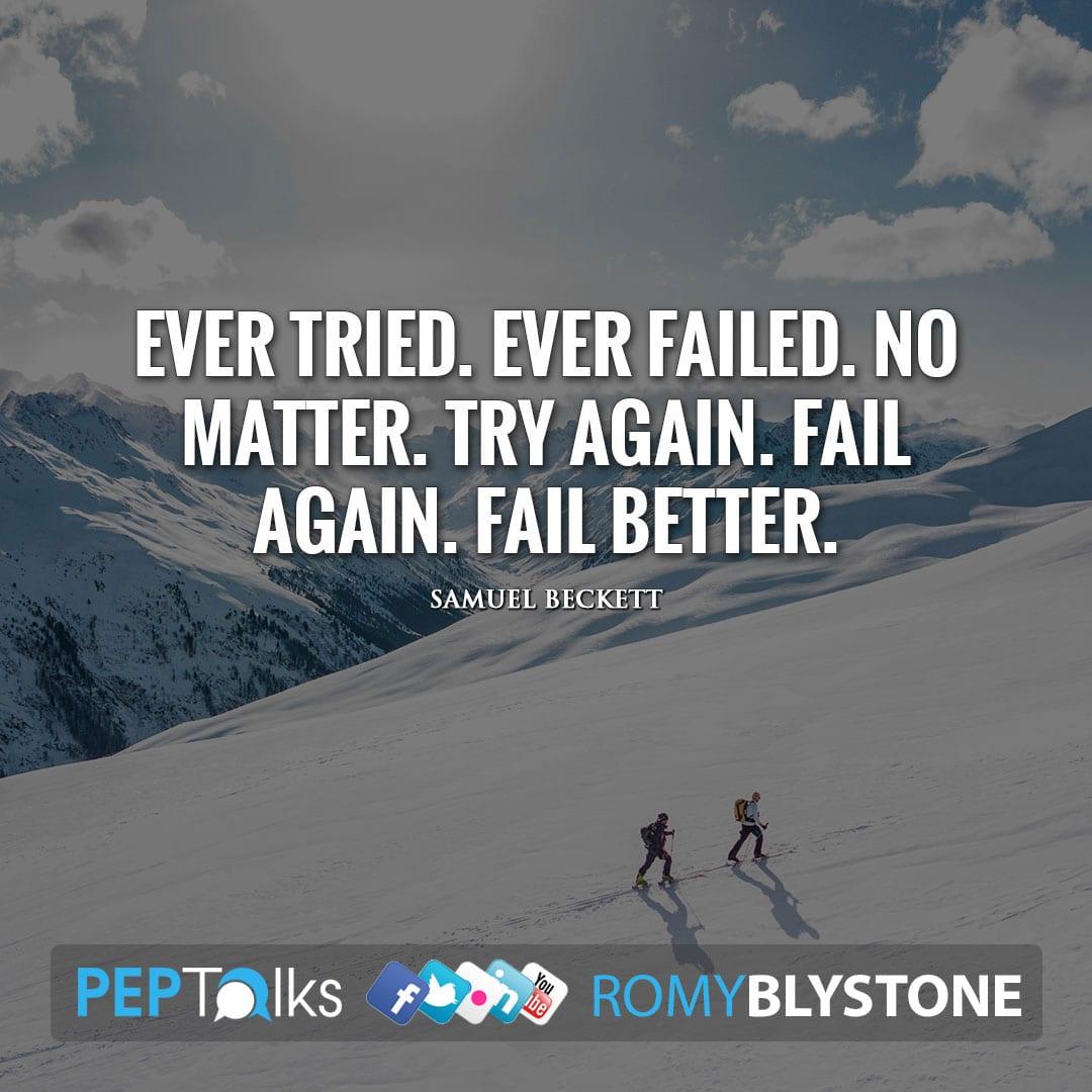 Ever tried. Ever failed. No matter. Try again. Fail again. Fail better. by Samuel Beckett