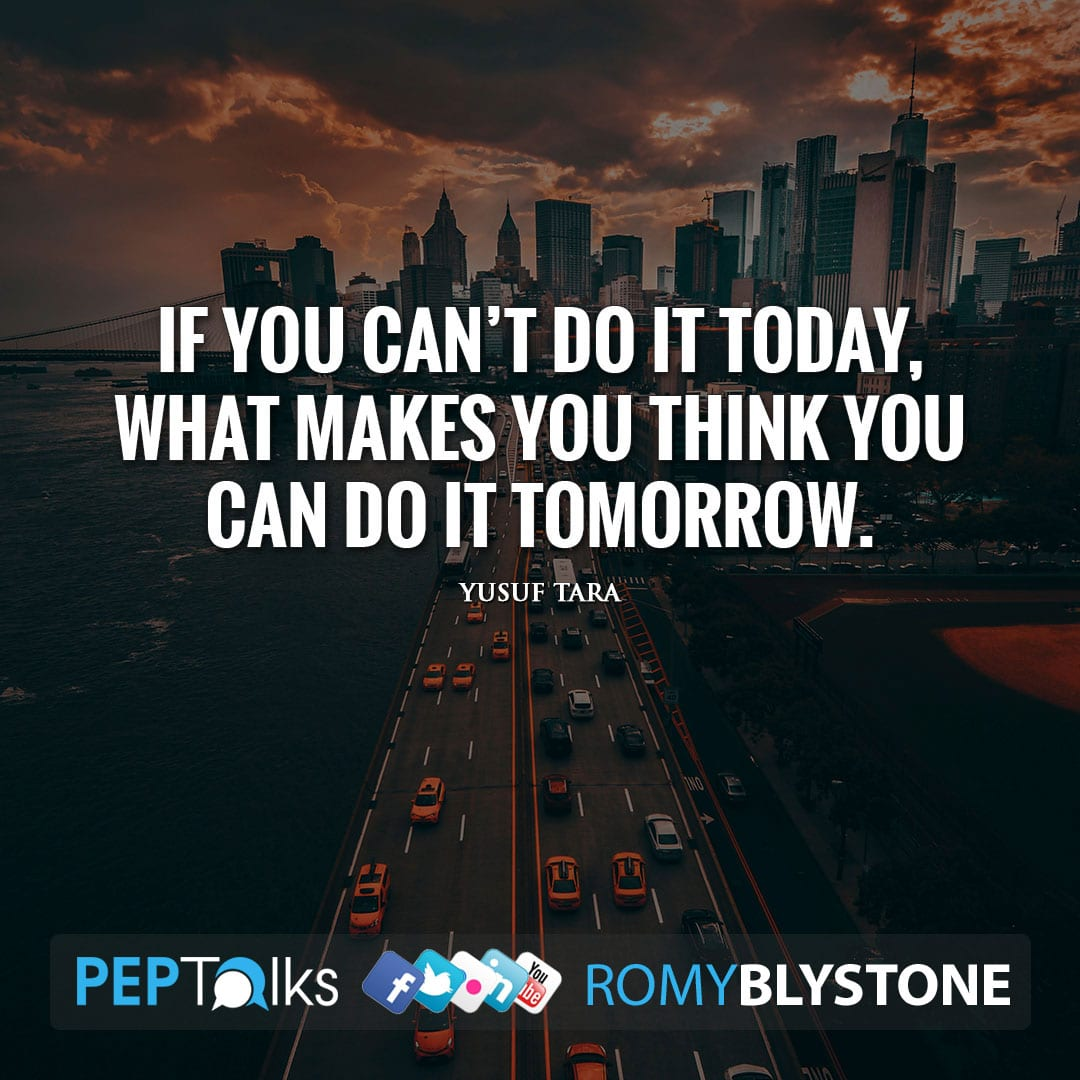 If you can't do it today, what makes you think you can do it tomorrow. by Yusuf Tara