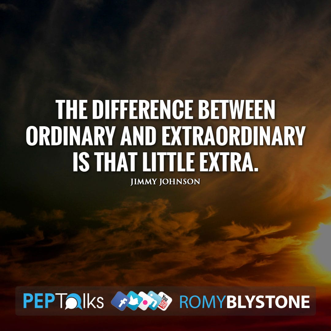 The difference between ordinary and extraordinary is that little extra. by Jimmy Johnson