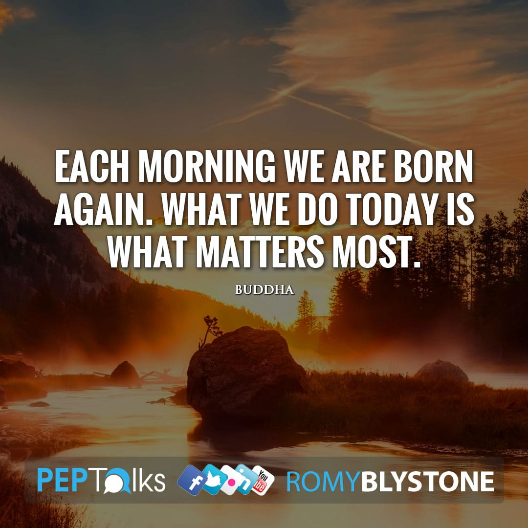 Each morning we are born again. What we do today is what matters most. by Buddha
