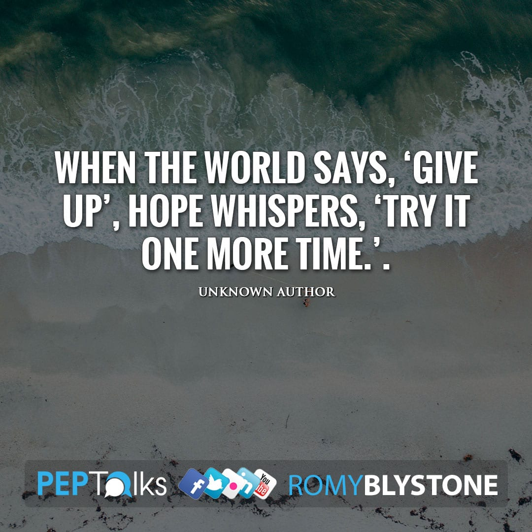 When the world says, 'Give up', Hope whispers, 'Try it one more time.'. by Unknown Author