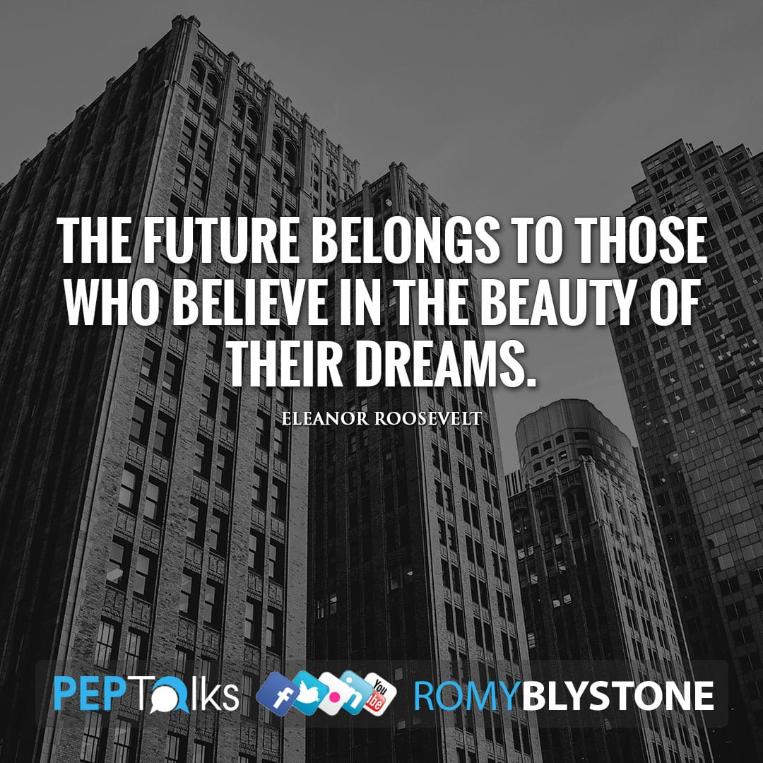 The future belongs to those who believe in the beauty of their dreams. by Eleanor Roosevelt