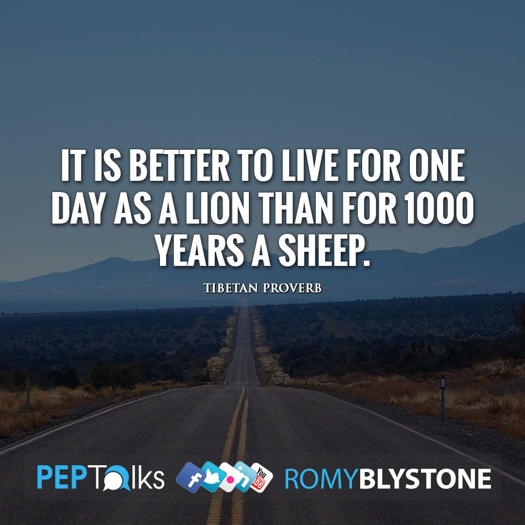 It is better to live for one day as a lion than for 1000 years a sheep. by Tibetan Proverb