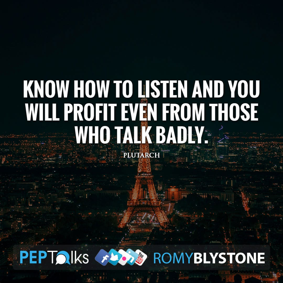 Know how to listen and you will profit even from those who talk badly. by Plutarch