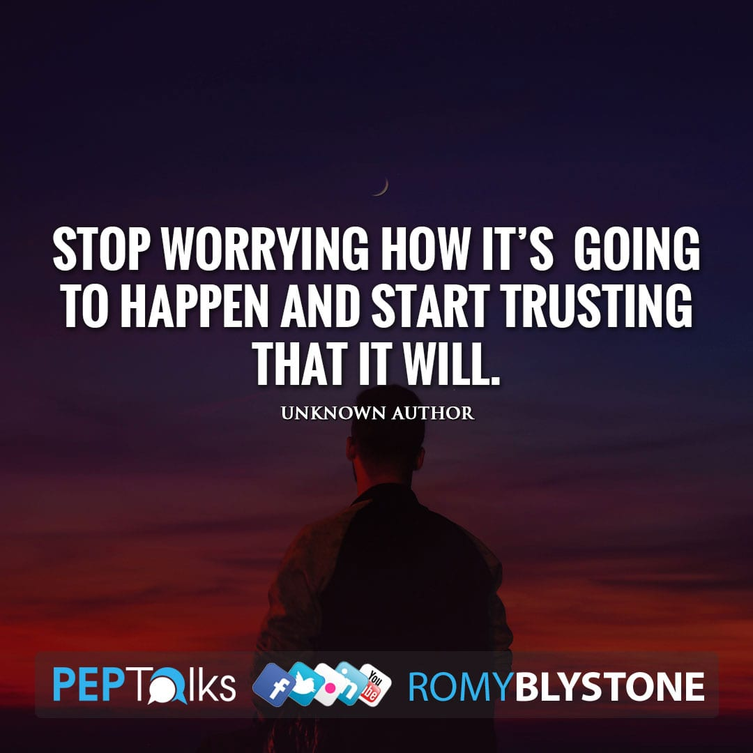 Stop worrying how it's going to happen and start trusting that it will. by Unknown Author