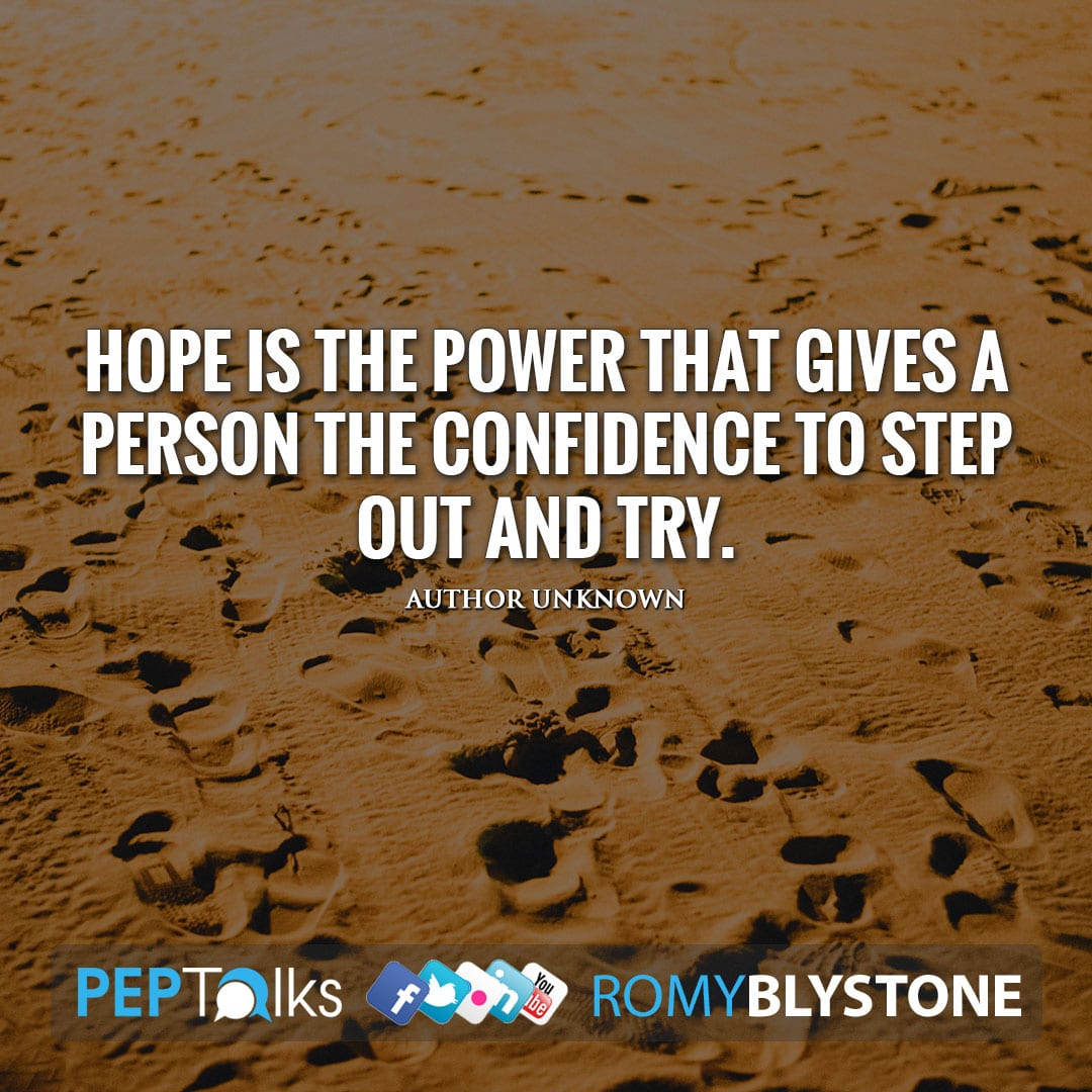 Hope is the power that gives a person the confidence to step out and try. by Author Unknown