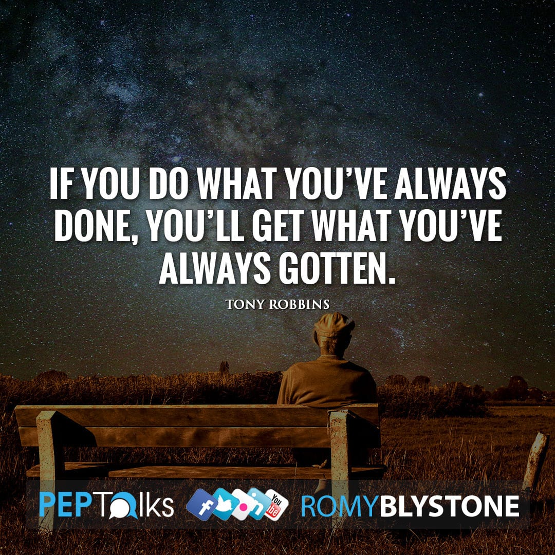 If you do what you've always done, you'll get what you've always gotten. by Tony Robbins