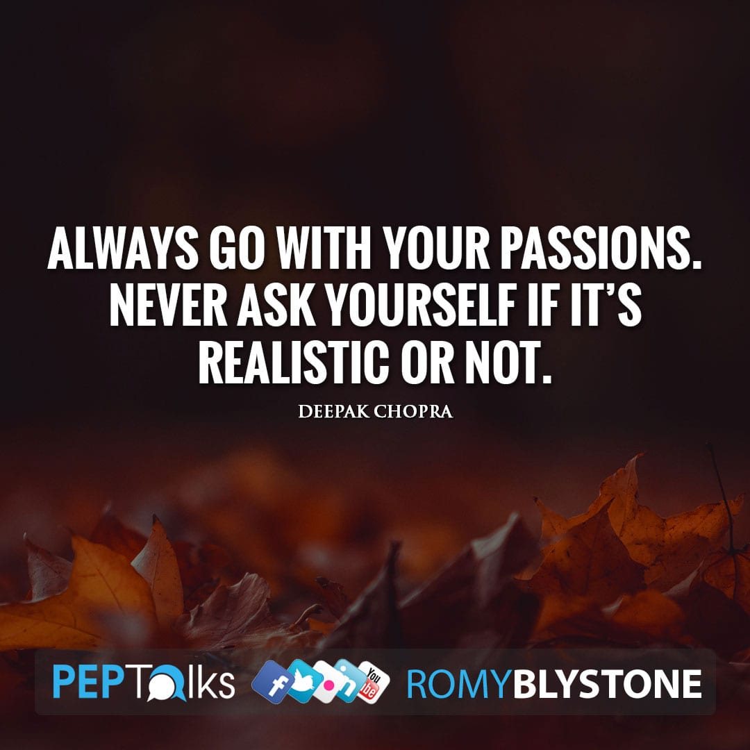 Always go with your passions. Never ask yourself if it's realistic or not. by Deepak Chopra