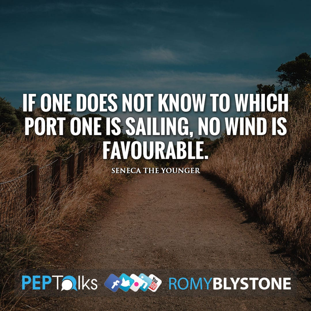 If one does not know to which port one is sailing, no wind is favourable. by Seneca the Younger