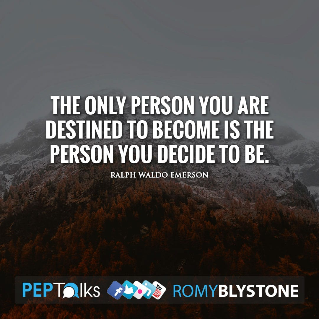 The only person you are destined to become is the person you decide to be. by Ralph Waldo Emerson