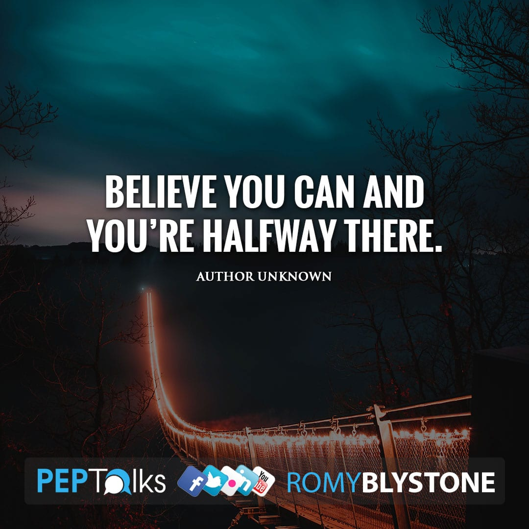 Believe you can and you're halfway there. by Author Unknown
