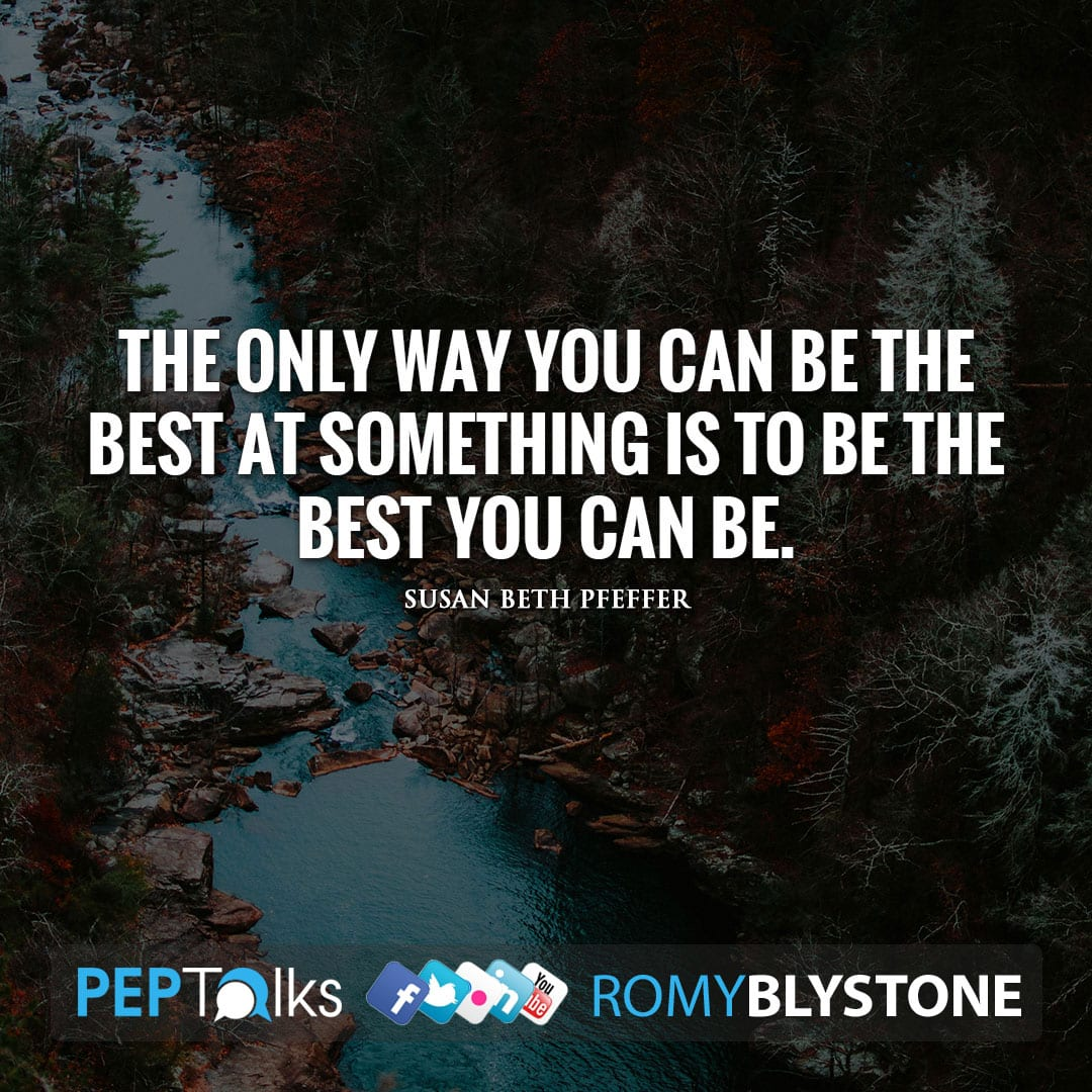 The only way you can be the best at something is to be the best you can be. by Susan Beth Pfeffer