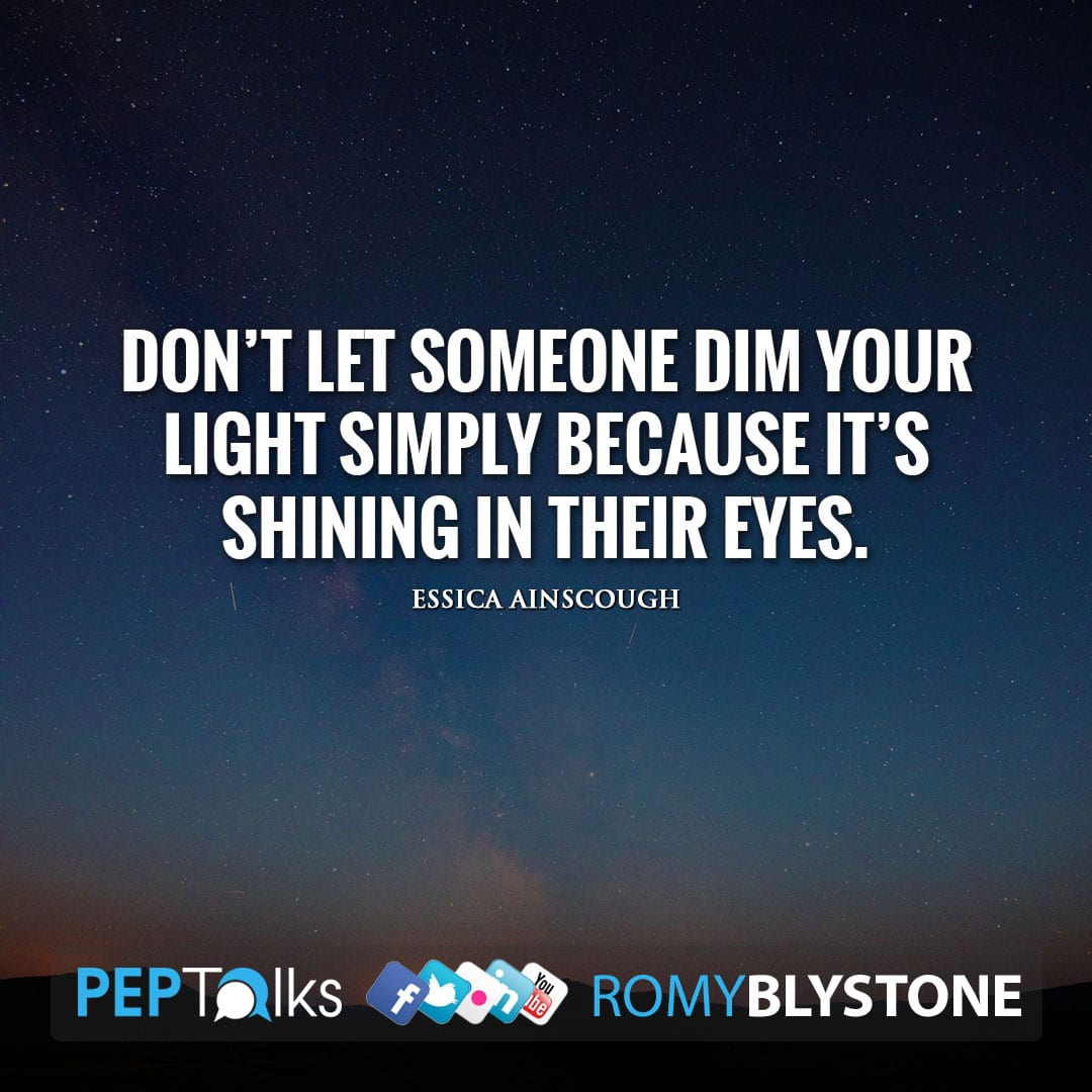 Don't let someone dim your light simply because it's shining in their eyes. by essica Ainscough