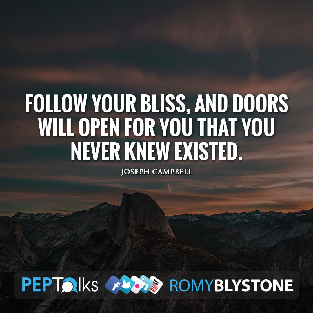 Follow your bliss, and doors will open for you that you never knew existed. by Joseph Campbell
