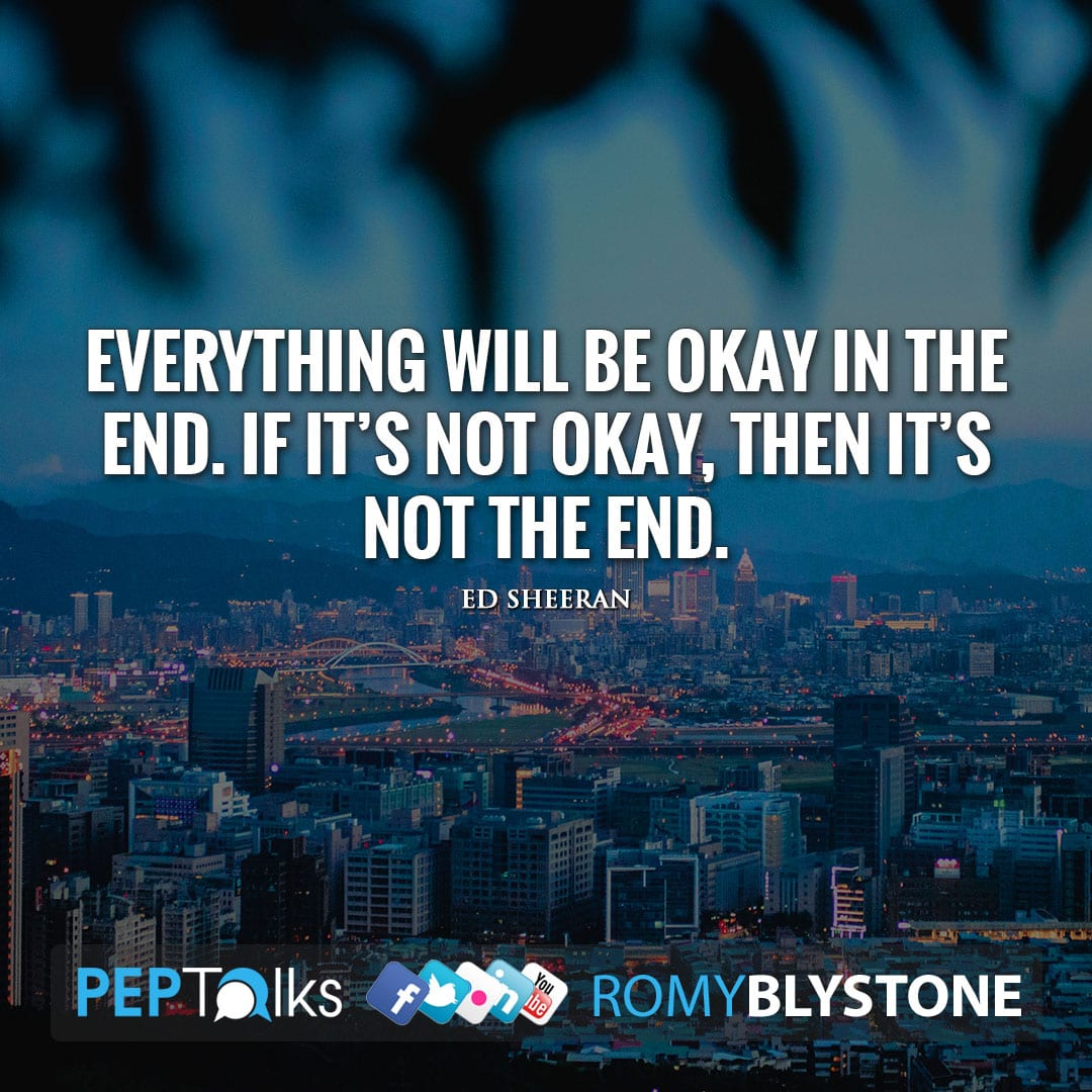 Everything will be okay in the end. If it's not okay, then it's not the end. by Ed Sheeran