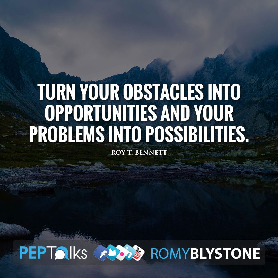 Turn your obstacles into opportunities and your problems into possibilities. by Roy T. Bennett