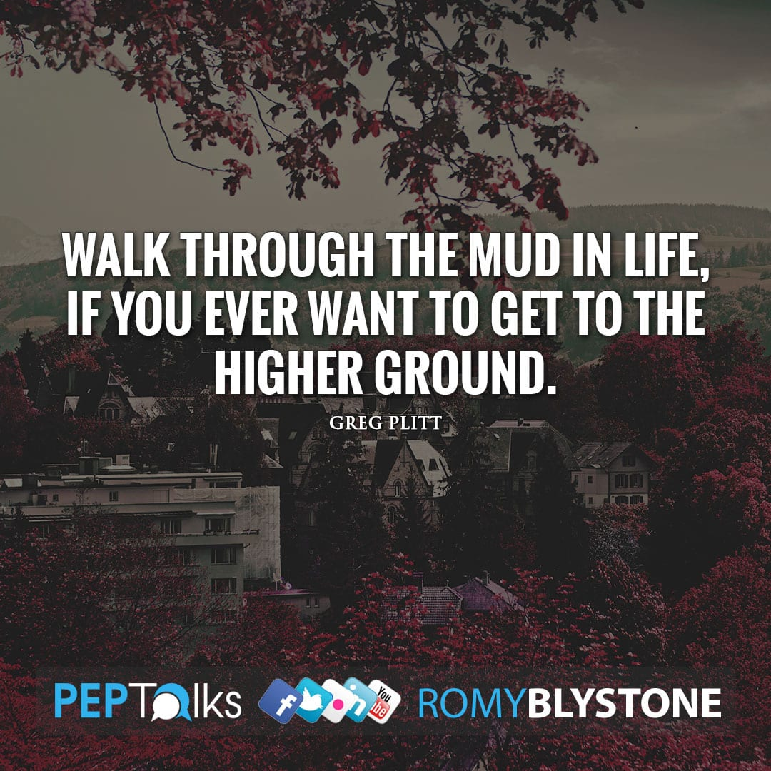 Walk through the mud in life, if you ever want to get to the higher ground. by Greg Plitt