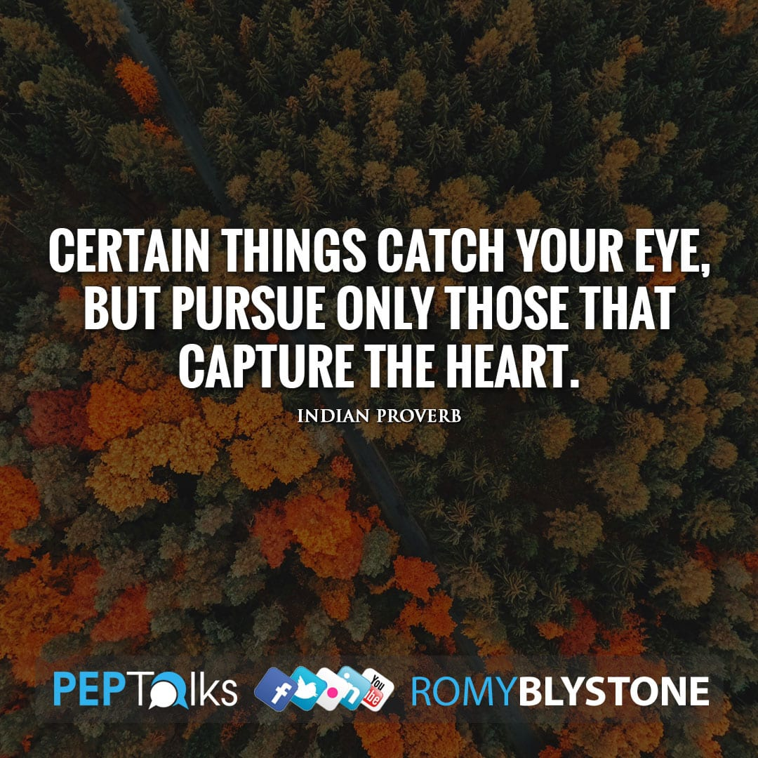 Certain things catch your eye, but pursue only those that capture the heart. by Indian Proverb