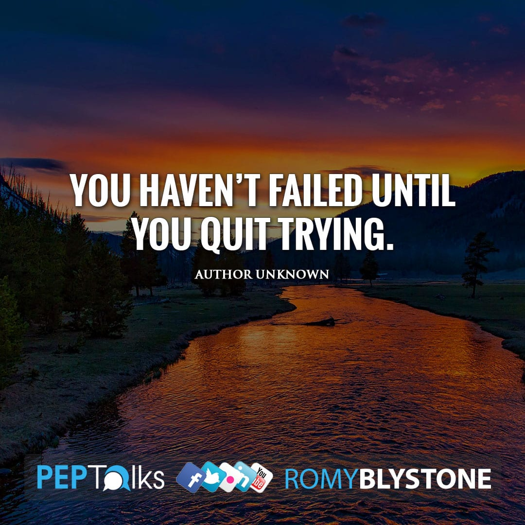 You haven't failed until you quit trying. by Author Unknown