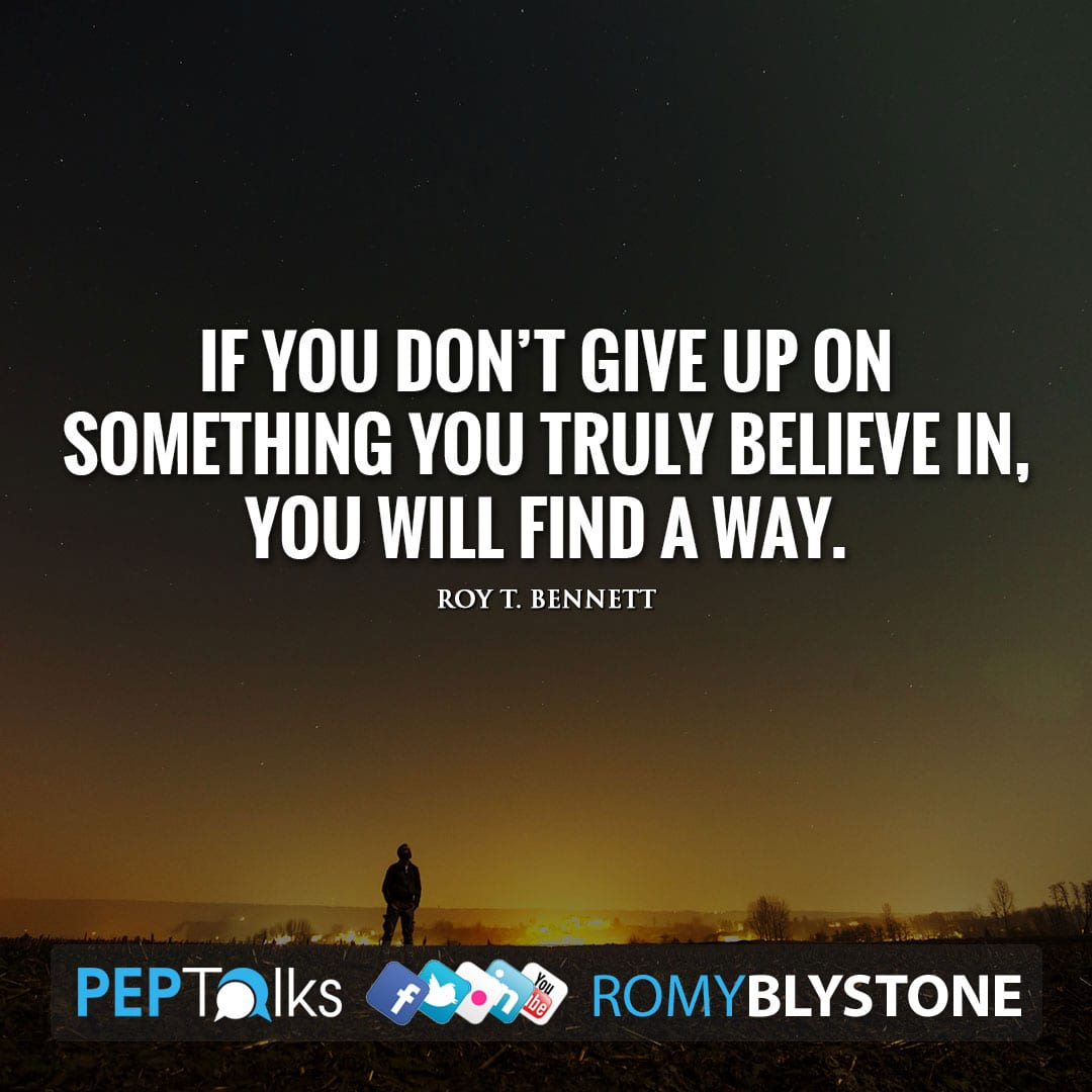 If you don't give up on something you truly believe in, you will find a way. by Roy T. Bennett