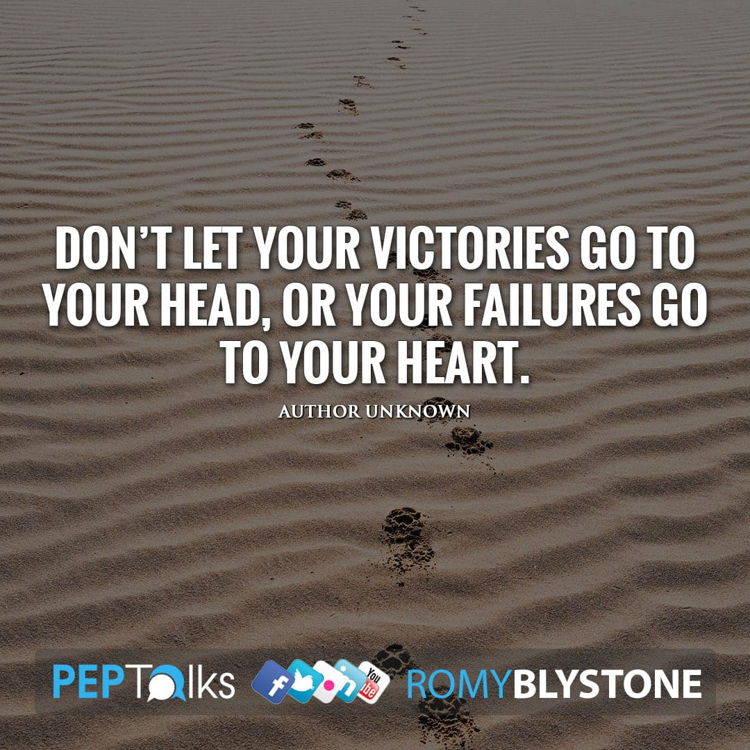 Don't let your victories go to your head, or your failures go to your heart. by Author Unknown