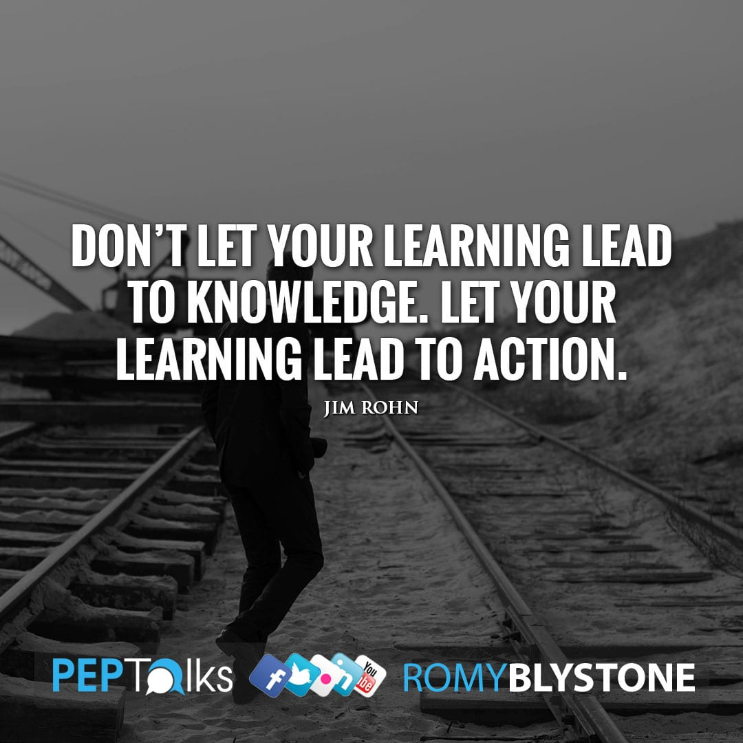Don't let your learning lead to knowledge. Let your learning lead to action. by Jim Rohn
