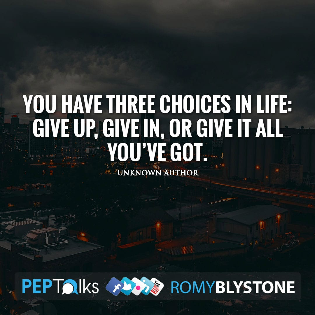 You have three choices in life: give up, give in, or give it all you've got. by Unknown Author