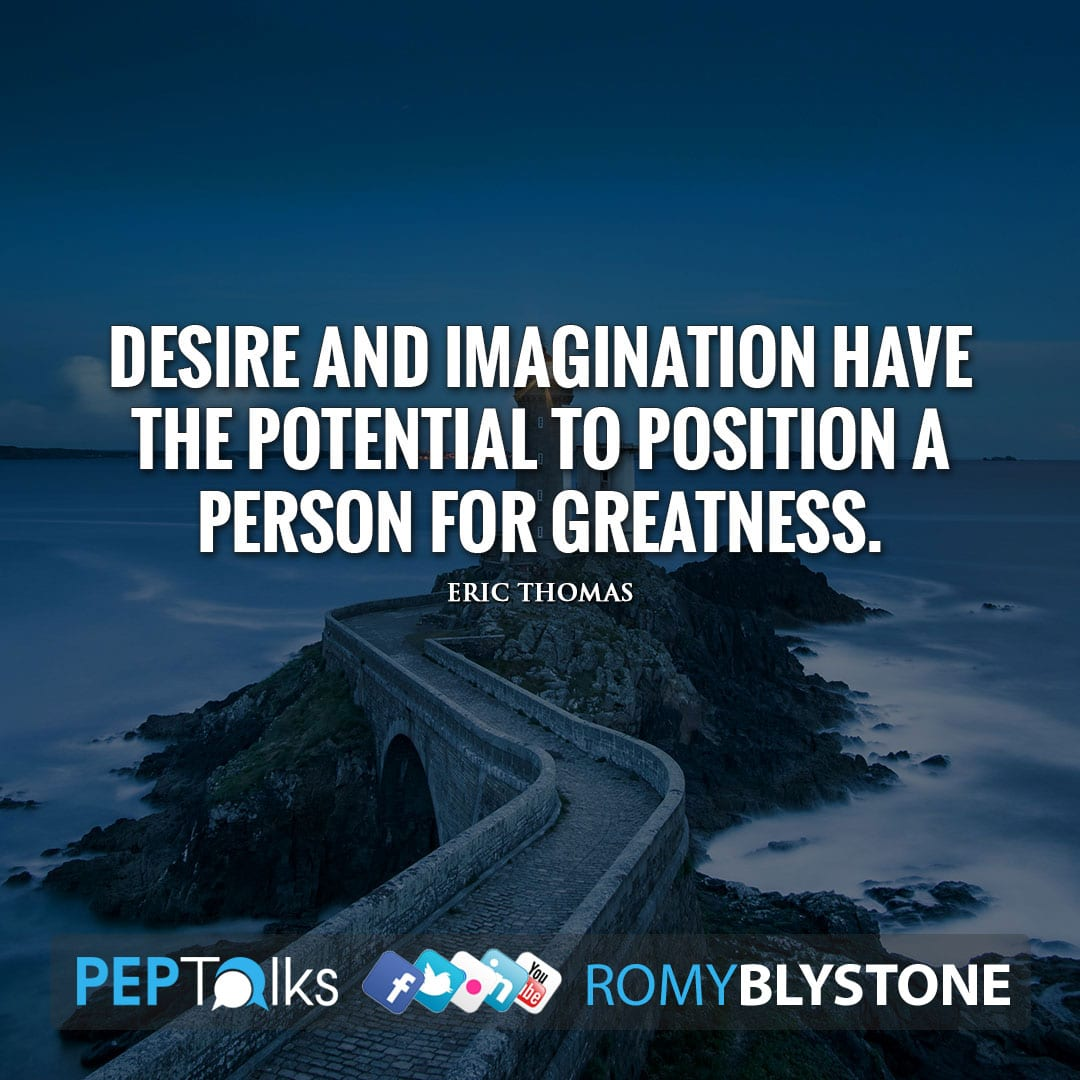 Desire and imagination have the potential to position a person for greatness. by Eric Thomas