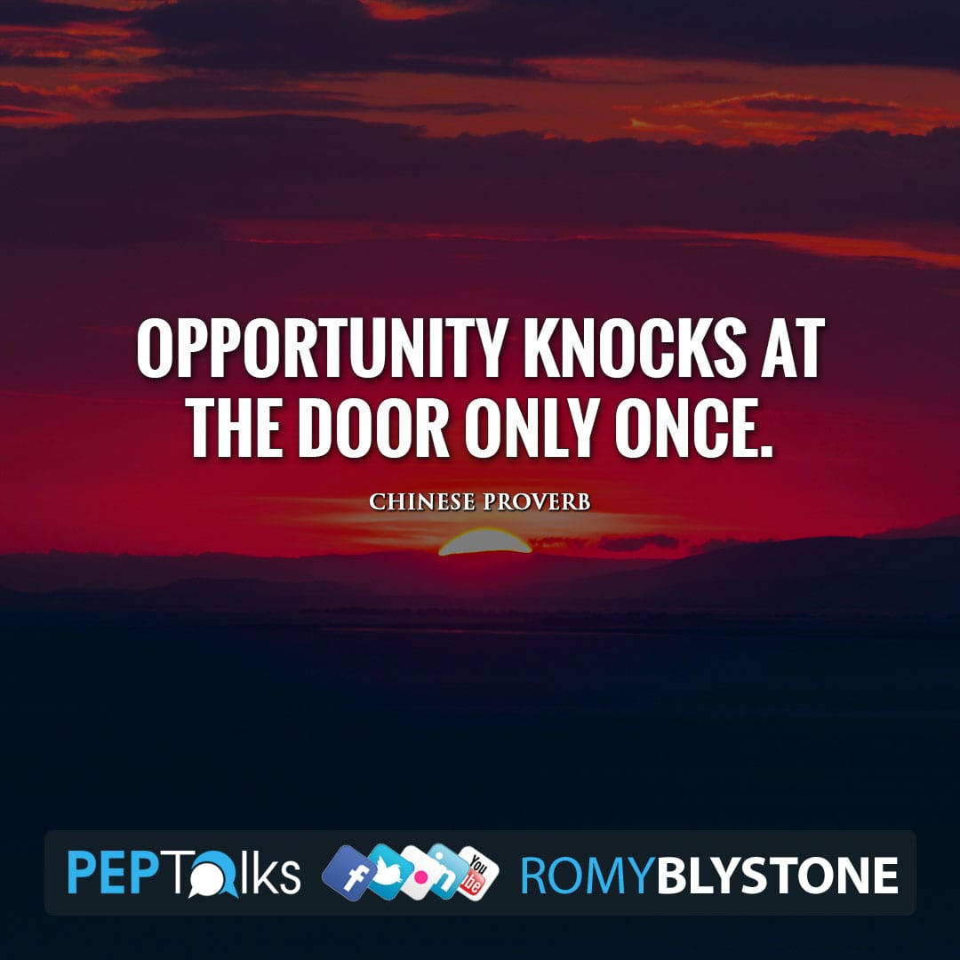 Opportunity knocks at the door only once. by Chinese Proverb