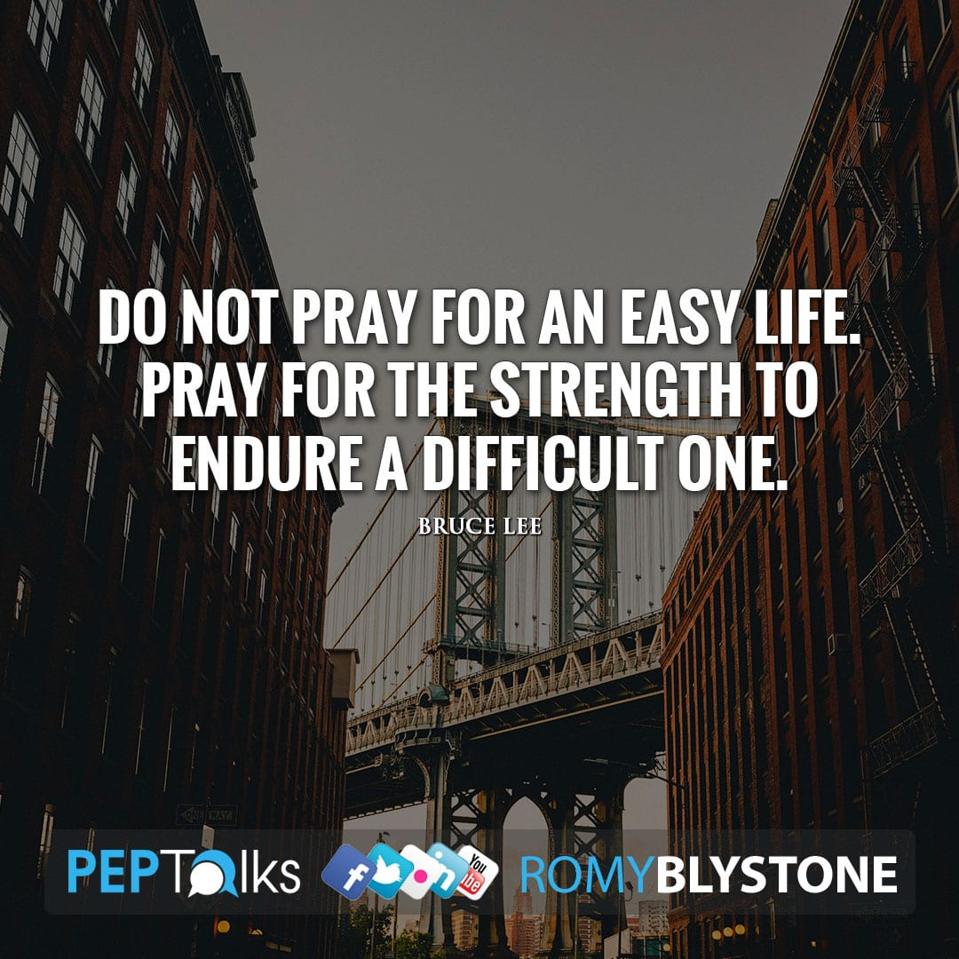 Do not pray for an easy life. Pray for the strength to endure a difficult one. by Bruce Lee