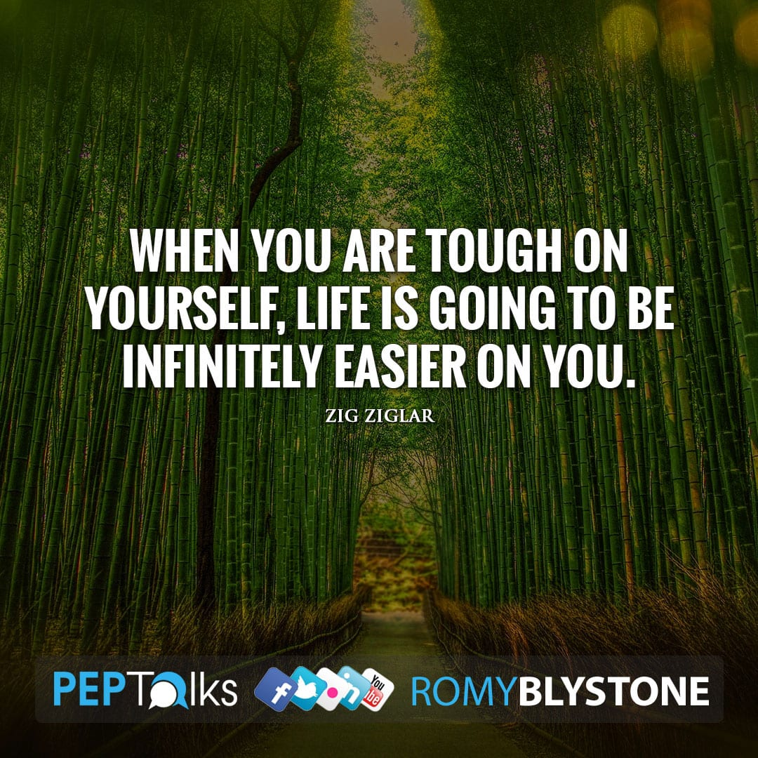 When you are tough on yourself, life is going to be infinitely easier on you. by Zig Ziglar