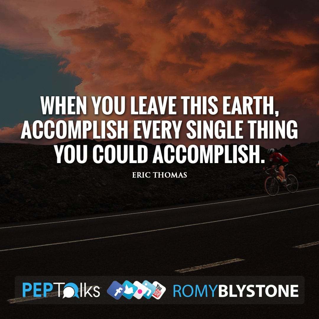 When you leave this earth, accomplish every single thing you could accomplish. by Eric Thomas