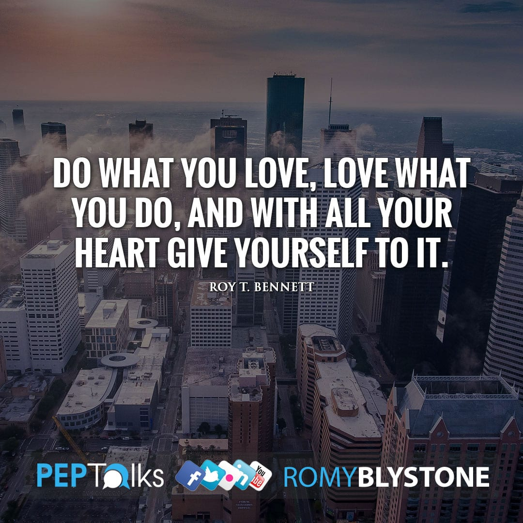 Do what you love, love what you do, and with all your heart give yourself to it. by Roy T. Bennett