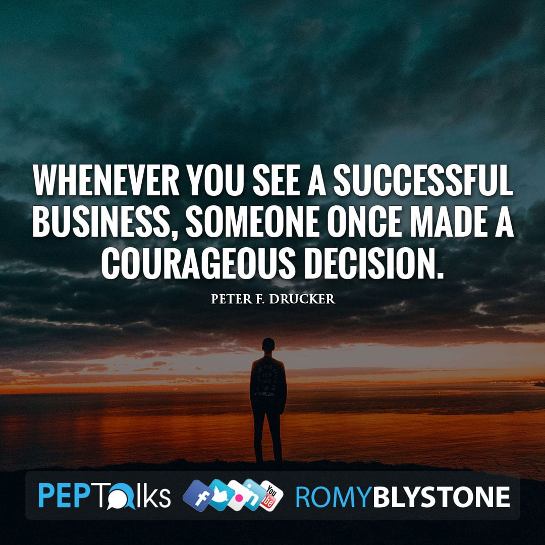 Whenever you see a successful business, someone once made a courageous decision. by Peter F. Drucker