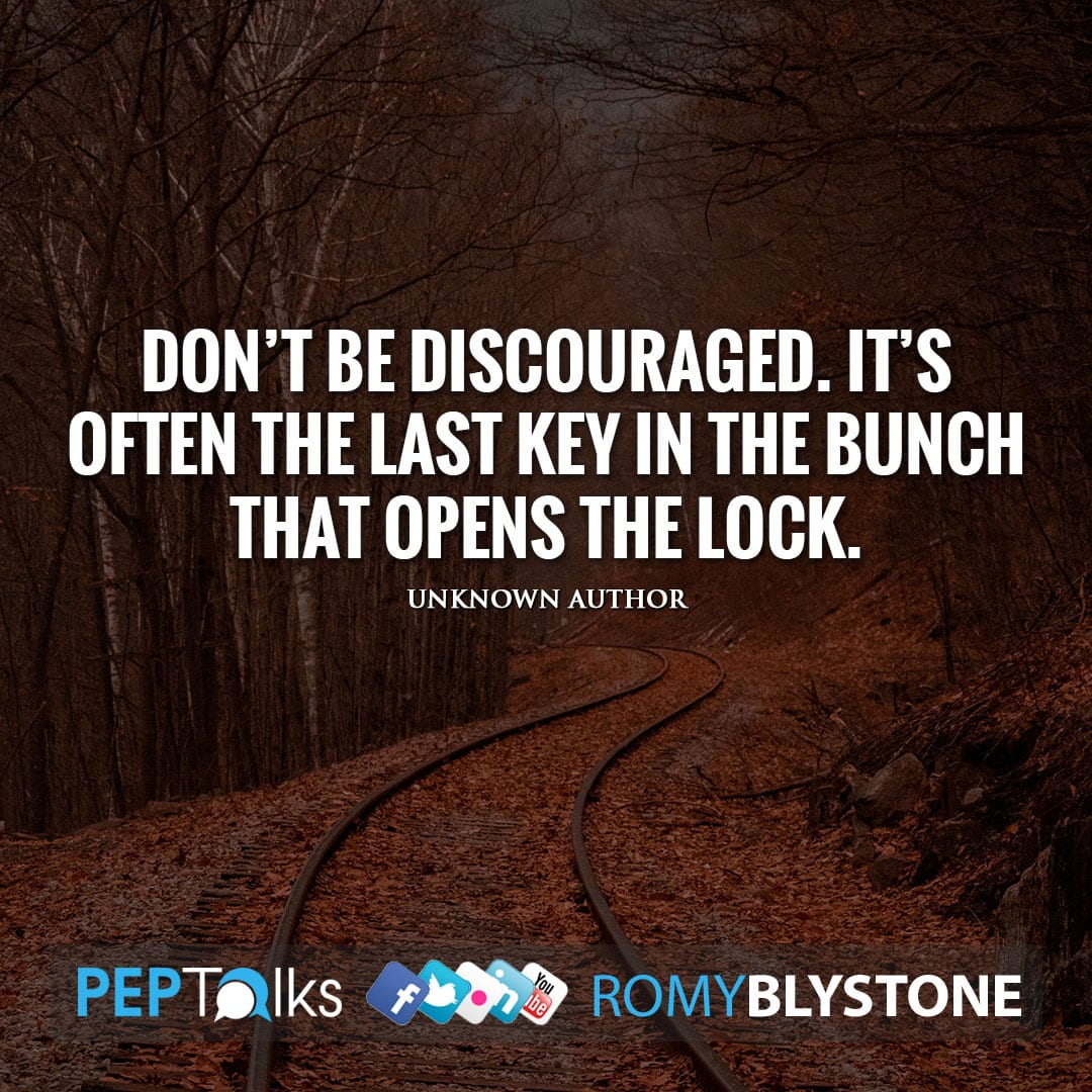 Don't be discouraged. It's often the last key in the bunch that opens the lock. by Unknown Author