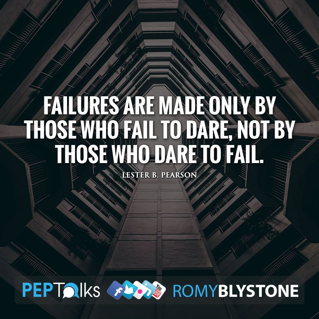 Failures are made only by those who fail to dare, not by those who dare to fail. by Lester B. Pearson