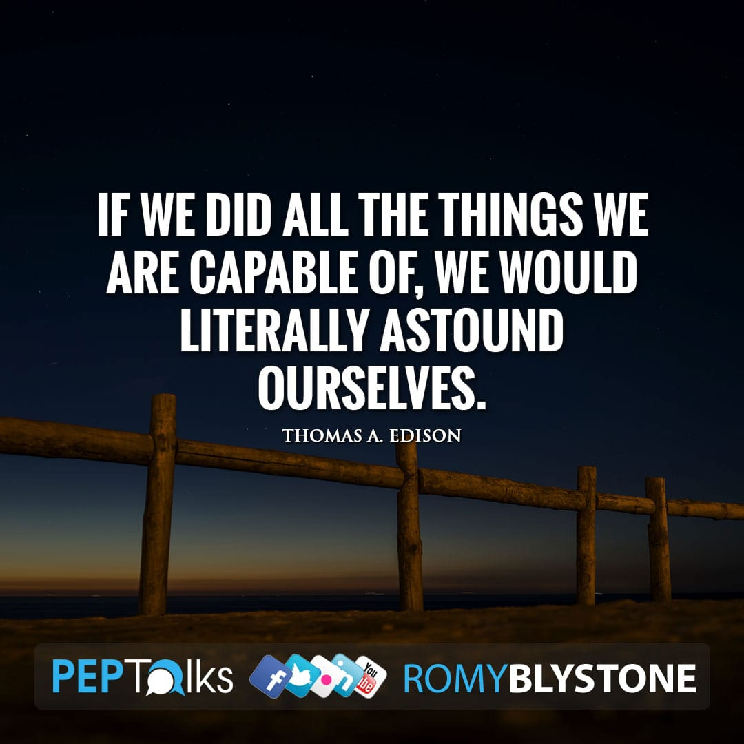 If we did all the things we are capable of, we would literally astound ourselves. by Thomas A. Edison