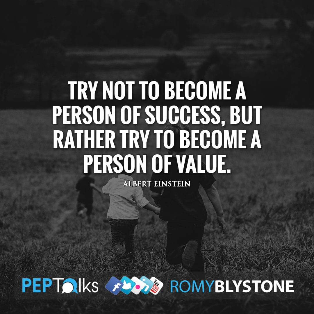 Try not to become a person of success, but rather try to become a person of value. by Albert Einstein