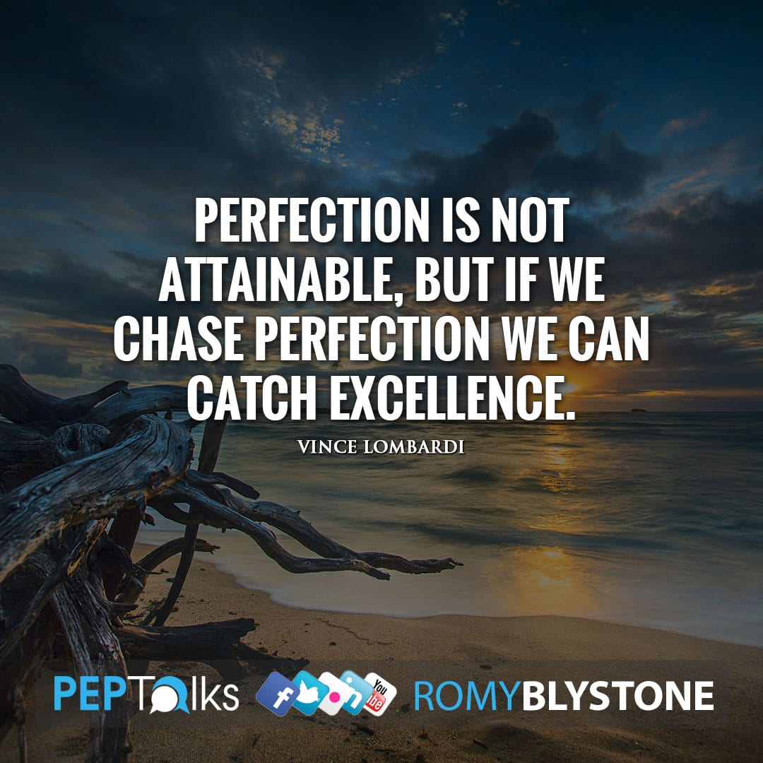 Perfection is not attainable, but if we chase perfection we can catch excellence. by Vince Lombardi