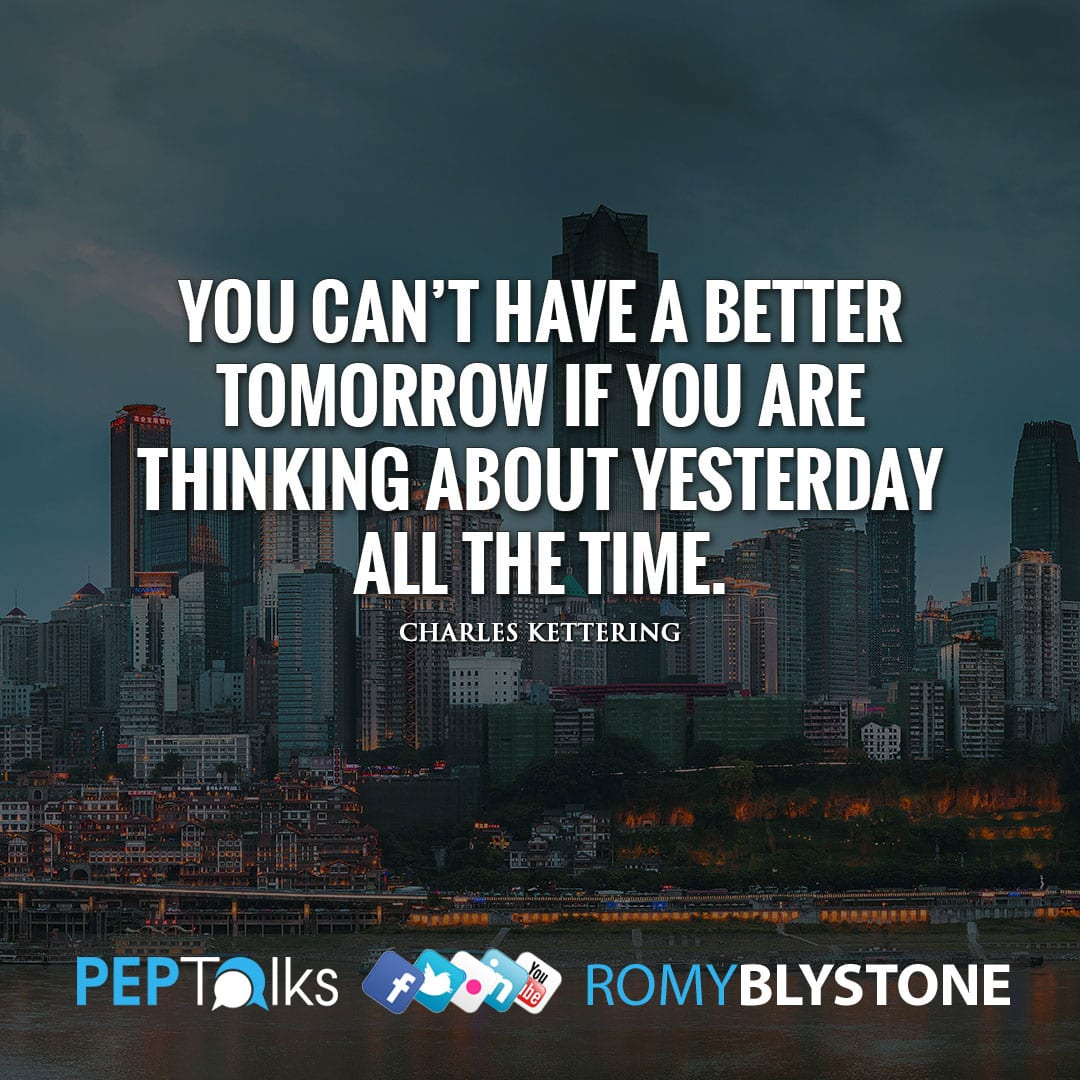 You can't have a better tomorrow if you are thinking about yesterday all the time. by Charles Kettering