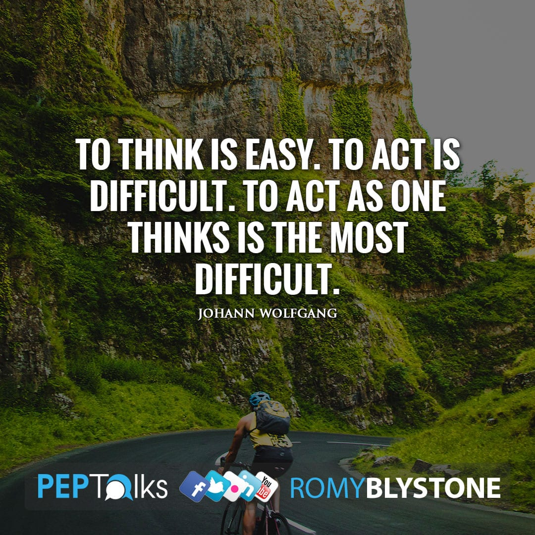 To think is easy. To act is difficult. To act as one thinks is the most difficult. by Johann Wolfgang