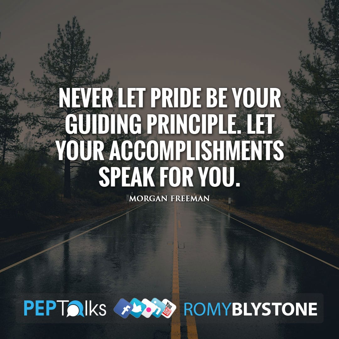 Never let pride be your guiding principle. Let your accomplishments speak for you. by Morgan Freeman