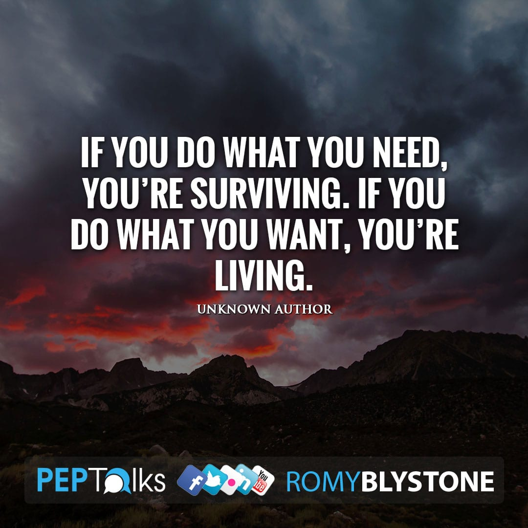 If you do what you need, you're surviving. If you do what you want, you're living. by Unknown Author