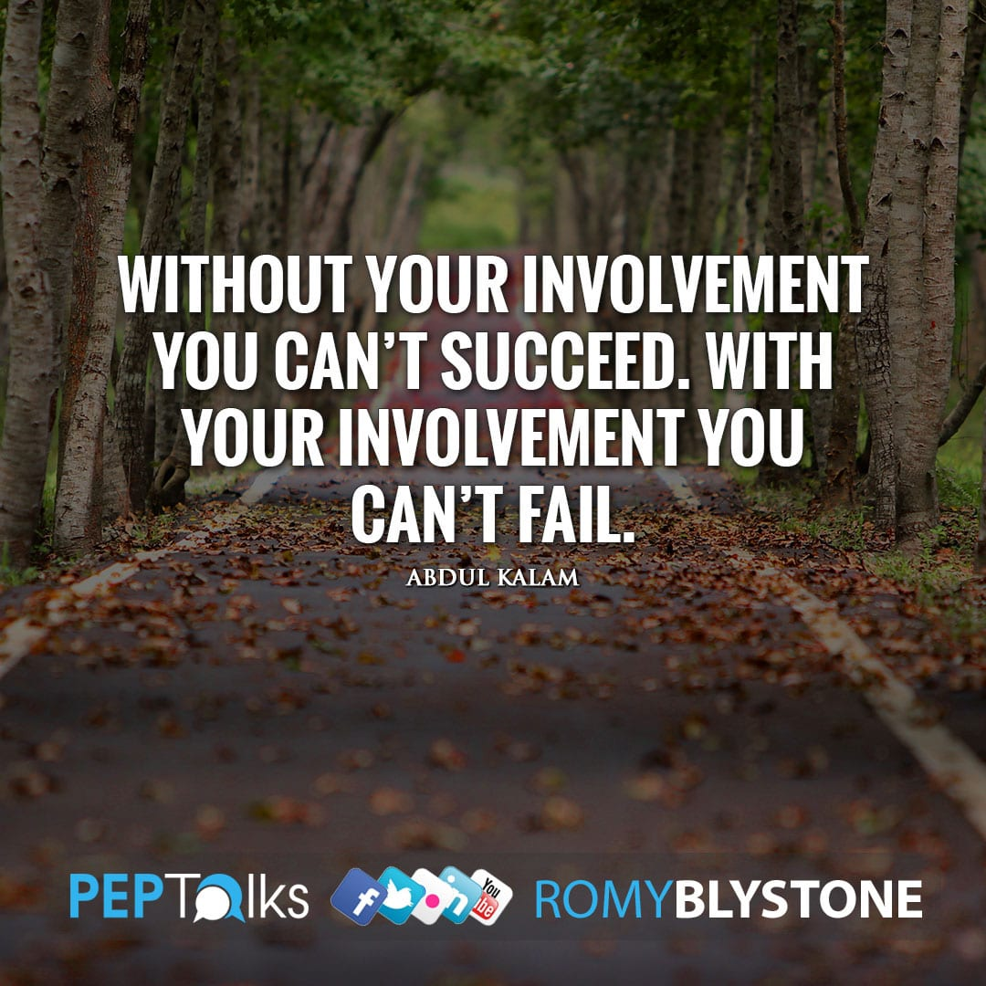 Without your involvement you can't succeed. With your involvement you can't fail. by Abdul Kalam