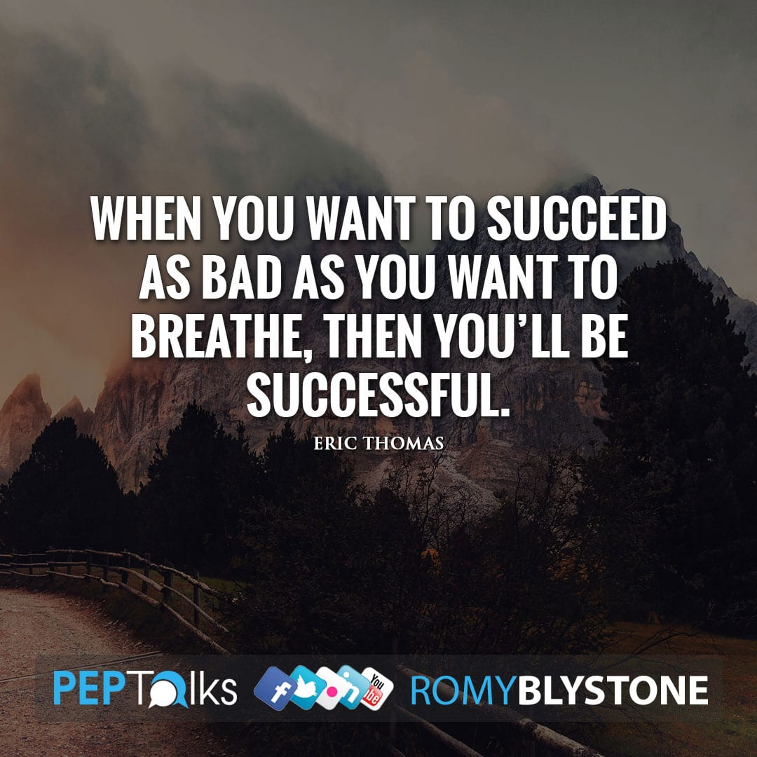When you want to succeed as bad as you want to breathe, then you'll be successful. by Eric Thomas
