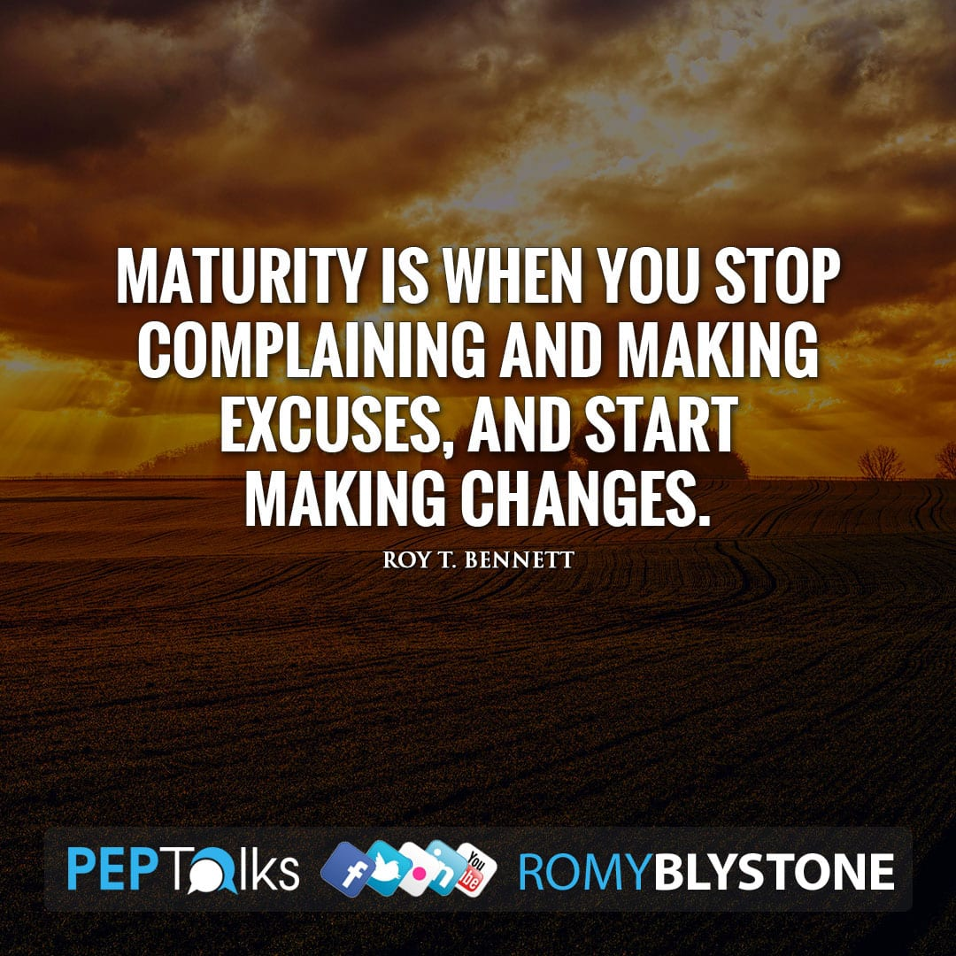Maturity is when you stop complaining and making excuses, and start making changes. by Roy T. Bennett