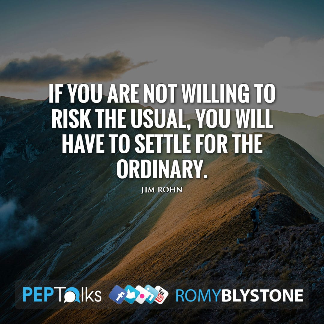 If you are not willing to risk the usual, you will have to settle for the ordinary. by Jim Rohn